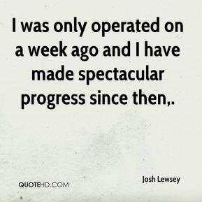 Josh Lewsey  - I was only operated on a week ago and I have made spectacular progress since then.