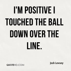 Josh Lewsey  - I'm positive I touched the ball down over the line.