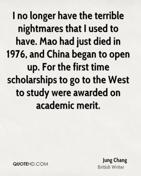 Jung Chang - I no longer have the terrible nightmares that I used to have. Mao had just died in 1976, and China began to open up. For the first time scholarships to go to the West to study were awarded on academic merit.