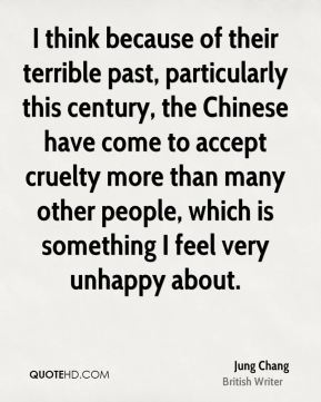 I think because of their terrible past, particularly this century, the Chinese have come to accept cruelty more than many other people, which is something I feel very unhappy about.