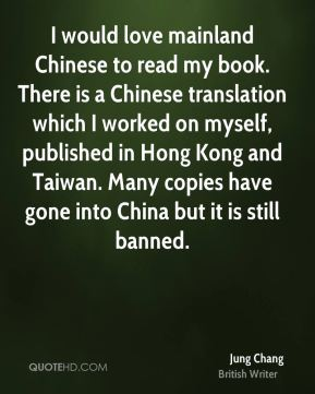 I would love mainland Chinese to read my book. There is a Chinese translation which I worked on myself, published in Hong Kong and Taiwan. Many copies have gone into China but it is still banned.