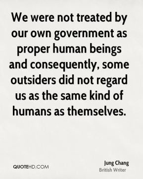 Jung Chang - We were not treated by our own government as proper human beings and consequently, some outsiders did not regard us as the same kind of humans as themselves.