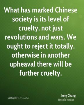 What has marked Chinese society is its level of cruelty, not just revolutions and wars. We ought to reject it totally, otherwise in another upheaval there will be further cruelty.