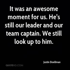 Justin Doellman  - It was an awesome moment for us. He's still our leader and our team captain. We still look up to him.