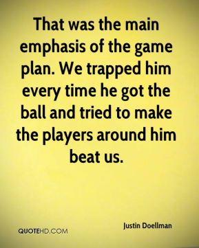 Justin Doellman  - That was the main emphasis of the game plan. We trapped him every time he got the ball and tried to make the players around him beat us.