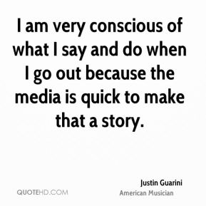I am very conscious of what I say and do when I go out because the media is quick to make that a story.