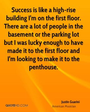 Justin Guarini - Success is like a high-rise building I'm on the first floor. There are a lot of people in the basement or the parking lot but I was lucky enough to have made it to the first floor and I'm looking to make it to the penthouse.