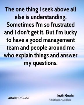 The one thing I seek above all else is understanding. Sometimes I'm so frustrated and I don't get it. But I'm lucky to have a good management team and people around me who explain things and answer my questions.