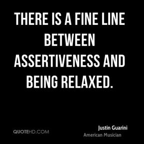 Justin Guarini - There is a fine line between assertiveness and being relaxed.