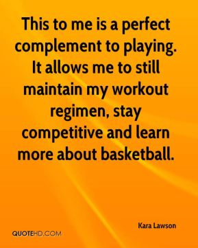 Kara Lawson  - This to me is a perfect complement to playing. It allows me to still maintain my workout regimen, stay competitive and learn more about basketball.