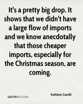 Kathleen Camilli  - It's a pretty big drop. It shows that we didn't have a large flow of imports and we know anecdotally that those cheaper imports, especially for the Christmas season, are coming.