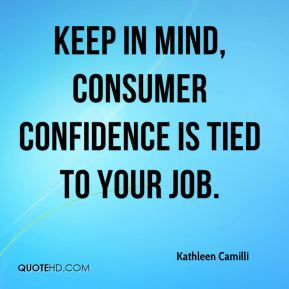 Keep in mind, consumer confidence is tied to your job.