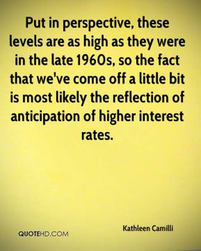 Put in perspective, these levels are as high as they were in the late 1960s, so the fact that we've come off a little bit is most likely the reflection of anticipation of higher interest rates.