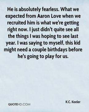 He is absolutely fearless. What we expected from Aaron Love when we recruited him is what we're getting right now. I just didn't quite see all the things I was hoping to see last year. I was saying to myself, this kid might need a couple birthdays before he's going to play for us.