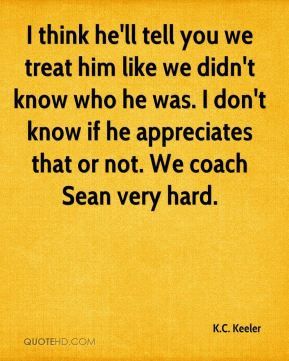 I think he'll tell you we treat him like we didn't know who he was. I don't know if he appreciates that or not. We coach Sean very hard.