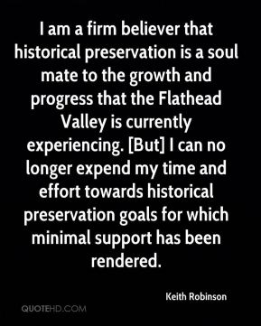 Keith Robinson  - I am a firm believer that historical preservation is a soul mate to the growth and progress that the Flathead Valley is currently experiencing. [But] I can no longer expend my time and effort towards historical preservation goals for which minimal support has been rendered.