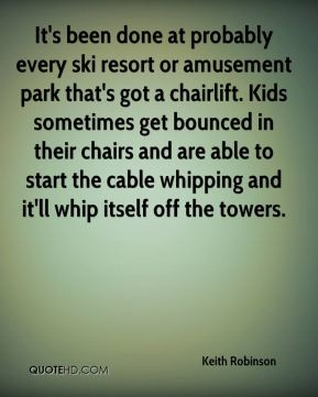 Keith Robinson  - It's been done at probably every ski resort or amusement park that's got a chairlift. Kids sometimes get bounced in their chairs and are able to start the cable whipping and it'll whip itself off the towers.