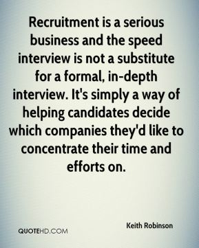 Keith Robinson  - Recruitment is a serious business and the speed interview is not a substitute for a formal, in-depth interview. It's simply a way of helping candidates decide which companies they'd like to concentrate their time and efforts on.