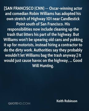 Keith Robinson  - [SAN FRANCISCO (CNN) -- Oscar-winning actor and comedian Robin Williams has adopted his own stretch of Highway 101 near Candlestick Point south of San Francisco. His responsibilities now include cleaning up the trash that litters his part of the highway. But Williams won't be spearing old cans and yukking it up for motorists, instead hiring a contractor to do the dirty work. Authorities say they probably wouldn't let Williams bag the trash anyway.] It would just cause havoc on the highway, ... Good Will Hunting.