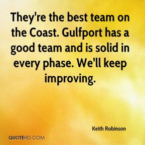 Keith Robinson  - They're the best team on the Coast. Gulfport has a good team and is solid in every phase. We'll keep improving.