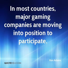 Ken Adams  - In most countries, major gaming companies are moving into position to participate.