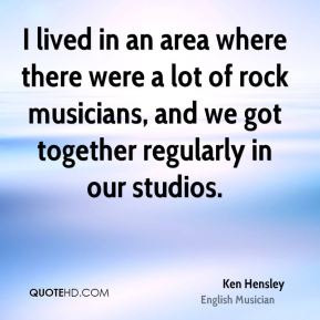 Ken Hensley - I lived in an area where there were a lot of rock musicians, and we got together regularly in our studios.