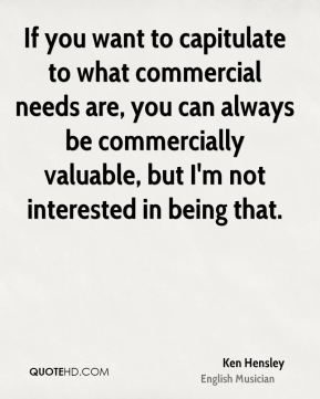 Ken Hensley - If you want to capitulate to what commercial needs are, you can always be commercially valuable, but I'm not interested in being that.