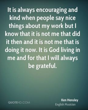 Ken Hensley - It is always encouraging and kind when people say nice things about my work but I know that it is not me that did it then and it is not me that is doing it now. It is God living in me and for that I will always be grateful.