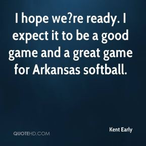 Kent Early  - I hope we?re ready. I expect it to be a good game and a great game for Arkansas softball.