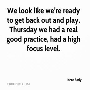 Kent Early  - We look like we're ready to get back out and play. Thursday we had a real good practice, had a high focus level.