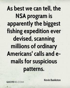 Kevin Bankston  - As best we can tell, the NSA program is apparently the biggest fishing expedition ever devised, scanning millions of ordinary Americans' calls and e-mails for suspicious patterns.