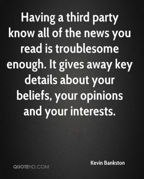 Kevin Bankston  - Having a third party know all of the news you read is troublesome enough. It gives away key details about your beliefs, your opinions and your interests.