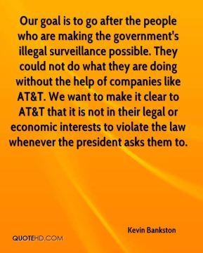 Kevin Bankston  - Our goal is to go after the people who are making the government's illegal surveillance possible. They could not do what they are doing without the help of companies like AT&T. We want to make it clear to AT&T that it is not in their legal or economic interests to violate the law whenever the president asks them to.