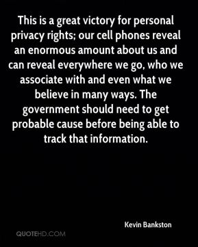 Kevin Bankston  - This is a great victory for personal privacy rights; our cell phones reveal an enormous amount about us and can reveal everywhere we go, who we associate with and even what we believe in many ways. The government should need to get probable cause before being able to track that information.