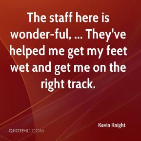 Kevin Knight  - The staff here is wonder-ful, ... They've helped me get my feet wet and get me on the right track.