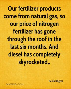 Kevin Rogers  - Our fertilizer products come from natural gas, so our price of nitrogen fertilizer has gone through the roof in the last six months. And diesel has completely skyrocketed.