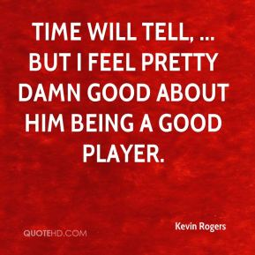 Kevin Rogers  - Time will tell, ... but I feel pretty damn good about him being a good player.
