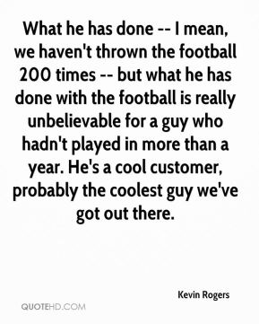 Kevin Rogers  - What he has done -- I mean, we haven't thrown the football 200 times -- but what he has done with the football is really unbelievable for a guy who hadn't played in more than a year. He's a cool customer, probably the coolest guy we've got out there.
