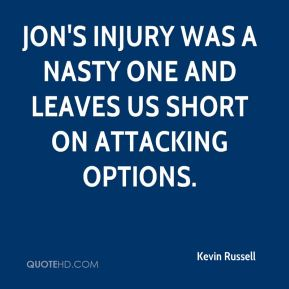 Kevin Russell  - Jon's injury was a nasty one and leaves us short on attacking options.