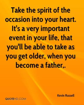 Take the spirit of the occasion into your heart. It's a very important event in your life, that you'll be able to take as you get older, when you become a father.