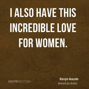 Kevyn Aucoin - I also have this incredible love for women.