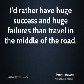 I'd rather have huge success and huge failures than travel in the middle of the road.