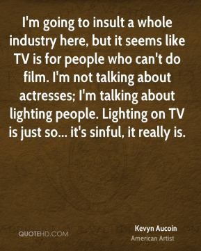 Kevyn Aucoin - I'm going to insult a whole industry here, but it seems like TV is for people who can't do film. I'm not talking about actresses; I'm talking about lighting people. Lighting on TV is just so... it's sinful, it really is.