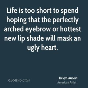 Kevyn Aucoin - Life is too short to spend hoping that the perfectly arched eyebrow or hottest new lip shade will mask an ugly heart.