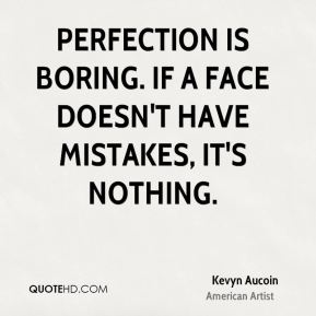 Kevyn Aucoin - Perfection is boring. If a face doesn't have mistakes, it's nothing.