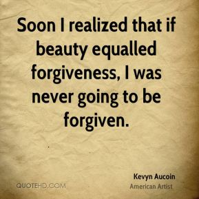 Kevyn Aucoin - Soon I realized that if beauty equalled forgiveness, I was never going to be forgiven.