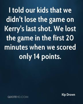 I told our kids that we didn't lose the game on Kerry's last shot. We lost the game in the first 20 minutes when we scored only 14 points.