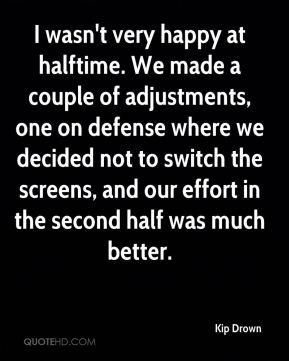 Kip Drown  - I wasn't very happy at halftime. We made a couple of adjustments, one on defense where we decided not to switch the screens, and our effort in the second half was much better.