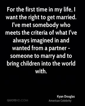 Kyan Douglas - For the first time in my life, I want the right to get married. I've met somebody who meets the criteria of what I've always imagined in and wanted from a partner - someone to marry and to bring children into the world with.
