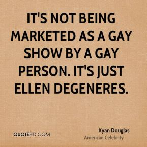 Kyan Douglas - It's not being marketed as a gay show by a gay person. It's just Ellen DeGeneres.